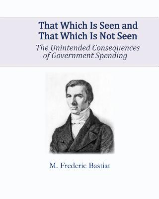 That Which Is Seen and That Which Is Not Seen: The Unintended Consequences of Government Spending - Bastiat, M Frederic
