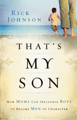 That's My Son: How Moms Can Influence Boys to Become Men of Character - Johnson, Rick