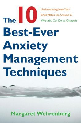 The 10 Best-Ever Anxiety Management Techniques: Understanding How Your Brain Makes You Anxious and What You Can Do to Change It - Wehrenberg, Margaret