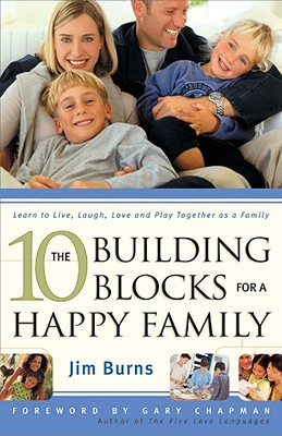 The 10 Building Blocks for a Happy Family - Burns, Jim, and Wagner, C Peter, PH.D., and Chapman, Gary (Foreword by)
