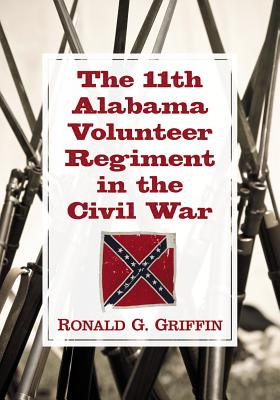 The 11th Alabama Volunteer Regiment in the Civil War - Griffin, Ronald G.