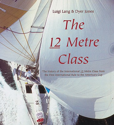 The 12 Metre Class: The History of the International 12 Metre Class from the First International Rule to the America's - Lang, Luigi