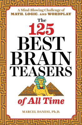 The 125 Best Brain Teasers of All Time: A Mind-Blowing Challenge of Math, Logic, and Wordplay - Danesi, Marcel