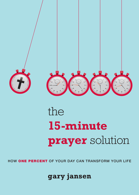 The 15-Minute Prayer Solution: How One Percent of Your Day Can Transform Your Life - Jansen, Gary
