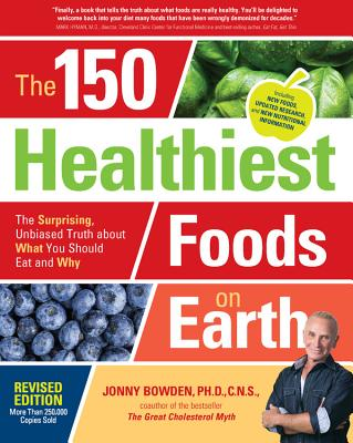 The 150 Healthiest Foods on Earth, Revised Edition: The Surprising, Unbiased Truth about What You Should Eat and Why - Bowden, Jonny