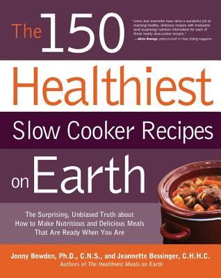 The 150 Healthiest Slow Cooker Recipes on Earth: The Surprising, Unbiased Truth About How to Make the Healthiest Slow Cooker Dishes - Bowden, Jonny, Ph.D., and Bessinger, Jeannette
