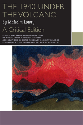The 1940 Under the Volcano: A Critical Edition - Lowry, Malcolm, and Mota, Miguel (Editor), and Tiessen, Paul (Editor)