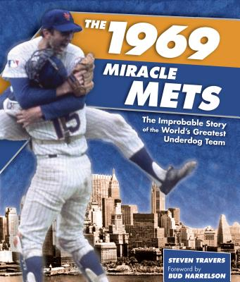 The 1969 Miracle Mets: The Improbable Story of the World's Greatest Underdog Team - Travers, Steven, and Harrelson, Bud (Foreword by)