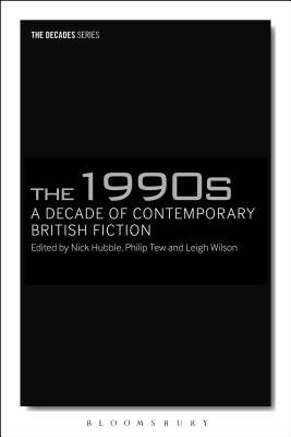 The 1990s: A Decade of Contemporary British Fiction - Hubble, Nick (Editor), and Tew, Philip (Editor), and Wilson, Leigh (Editor)