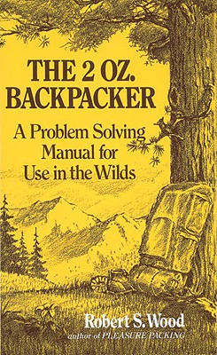 The 2 Oz. Backpacker: A Problem Solving Manual for Use in the Wilds - Wood, Robert S
