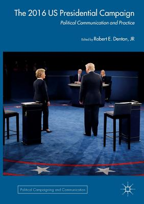 The 2016 Us Presidential Campaign: Political Communication and Practice - Denton Jr, Robert E (Editor)