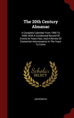 The 20th Century Almanac: A Complete Calendar from 1900 to 2000, with a Condensed Record of Events in Years Past, and a Review of Centennial Anniversaries in the Years to Come - Anonymous