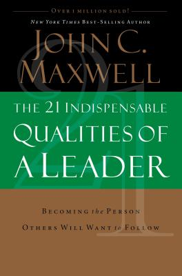 The 21 Indispensable Qualities of a Leader: Becoming the Person Others Will Want to Follow - Maxwell, John C