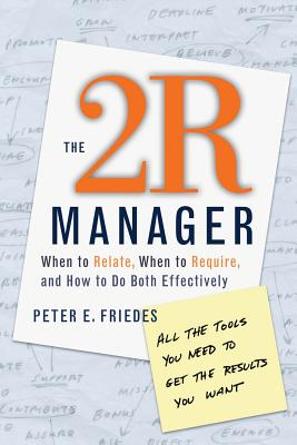 The 2r Manager: When to Relate, When to Require, and How to Do Both Effectively - Friedes, Peter E