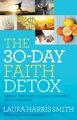 The 30-Day Faith Detox: Renew Your Mind, Cleanse Your Body, Heal Your Spirit - Smith, Laura Harris