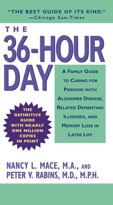 The 36-Hour Day: A Family Guide to Caring for Persons with Alzheimer Disease, Related Dementing Illnesses, and Memory Loss in Later Life - Mace, Nancy L, Ms., M.A.
