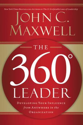 The 360 Degree Leader: Developing Your Influence from Anywhere in the Organization - Maxwell, John C