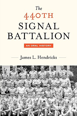 The 440th Signal Battalion: An Oral History - Hendricks, James L