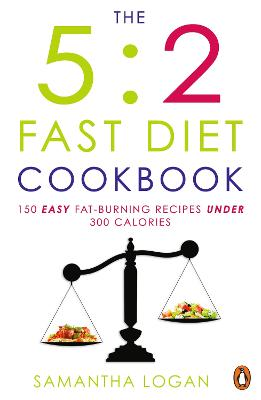 The 5:2 Fast Diet Cookbook: 150 Easy Fat-Burning Recipes Under 300, - Logan, Samantha