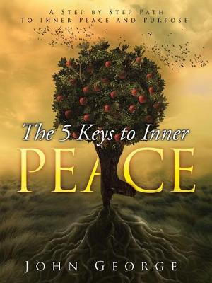 The 5 Keys To Inner Peace: A step by step path to inner peace and purpose - George, John