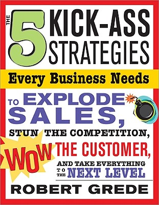 The 5 Kick-Ass Strategies Every Business Needs to Explode Sales: Stun the Competition, Wow Customers and Achieve Exponential Growth - Grede, Robert