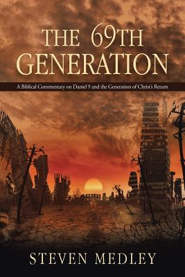 The 69th Generation: A Biblical Commentary on Daniel 9 and the Generation of Christ's Return - Medley, Steven