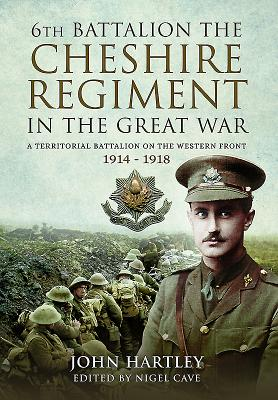 The 6th Battalion the Cheshire Regiment in the Great War: A Territorial Battalion on the Western Front 1914 - 1918 - Hartley, John
