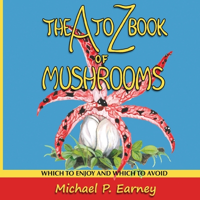 The A to Z Book of Mushrooms: Which to Enjoy and Which to Avoid -