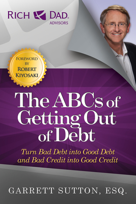 The ABCs of Getting Out of Debt: Turn Bad Debt Into Good Debt and Bad Credit Into Good Credit - Sutton, Garrett, ESQ.