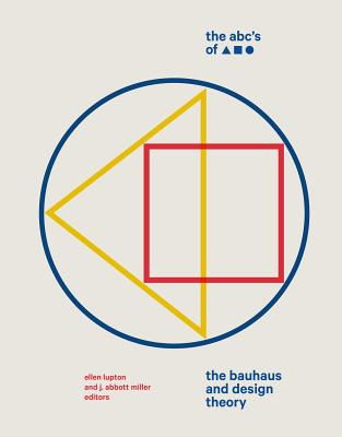 The ABC's of Triangle, Square, Circle: The Bauhaus and Design Theory - Lupton, Ellen, and Miller, J. Abbott