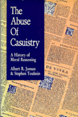 The Abuse of Casuistry: A History of Moral Reasoning - Jonsen, Albert R, Mr., and Toulmin, Stephen, Professor