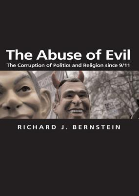 The Abuse of Evil: The Corruption of Politics and Religion Since 9/11 - Bernstein, Richard J