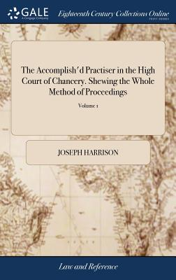 The Accomplish'd Practiser in the High Court of Chancery. Shewing the Whole Method of Proceedings: By Joseph Harrison. the Seventh Edition, with Additional Notes and References. by John Griffith Williams of 2; Volume 1 - Harrison, Joseph