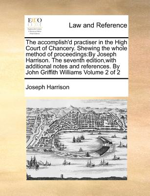 The Accomplish'd Practiser in the High Court of Chancery. Shewing the Whole Method of Proceedings: By Joseph Harrison. the Seventh Edition, with Additional Notes and References. by John Griffith Williams Volume 2 of 2 - Harrison, Joseph
