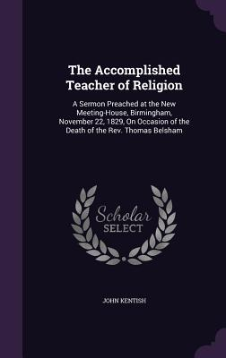 The Accomplished Teacher of Religion: A Sermon Preached at the New Meeting-House, Birmingham, November 22, 1829, on Occasion of the Death of the REV. Thomas Belsham - Kentish, John