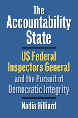 The Accountability State: US Federal Inspectors General and the Pursuit of Democratic Integrity - Nadia Hilliard