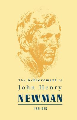 The Achievement of John Henry Newman - Ker, Ian