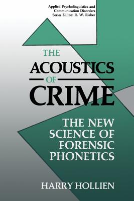 The Acoustics of Crime: The New Science of Forensic Phonetics - Hollien, Harry