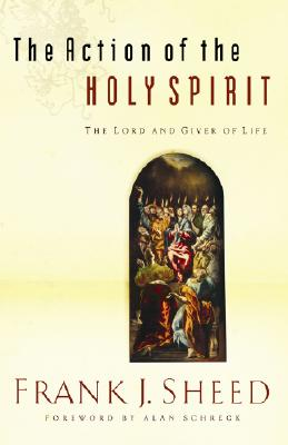 The Action of the Holy Spirit: The Lord and Giver of Life - Sheed, Frank J, and Schreck, Alan, Dr. (Foreword by)