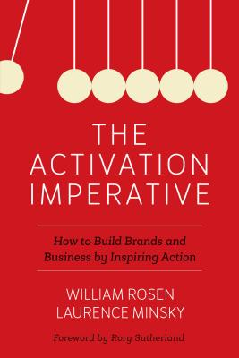 The Activation Imperative: How to Build Brands and Business by Inspiring Action - Rosen, William, and Minsky, Laurence, and Sutherland, Rory (Foreword by)
