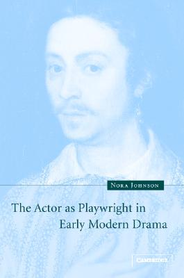 The Actor as Playwright in Early Modern Drama - Johnson, Nora