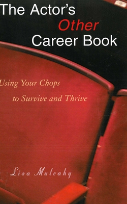 The Actor's Other Career Book: Using Your Chops to Survive and Thrive - Mulcahy, Lisa