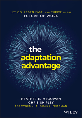 The Adaptation Advantage: Let Go, Learn Fast, and Thrive in the Future of Work - McGowan, Heather E, and Shipley, Chris, and Friedman, Thomas L (Foreword by)
