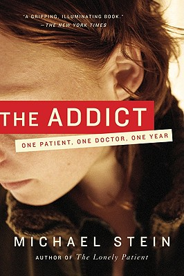 The Addict: One Patient, One Doctor, One Year - Stein, Michael, MD