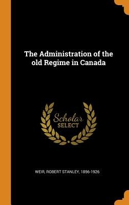 The Administration of the Old Regime in Canada - Weir, Robert Stanley