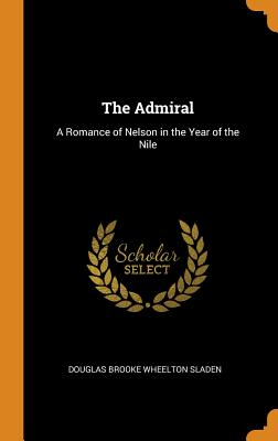 The Admiral: A Romance of Nelson in the Year of the Nile - Sladen, Douglas Brooke Wheelton