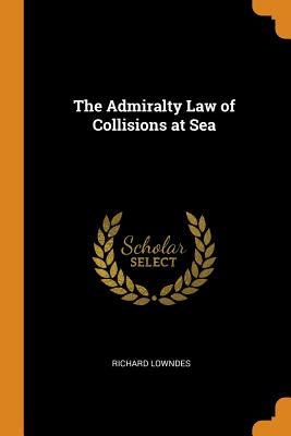 The Admiralty Law of Collisions at Sea - Lowndes, Richard