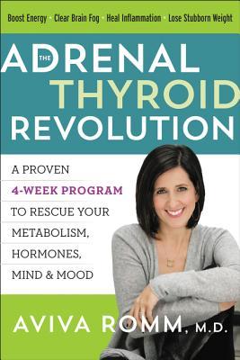The Adrenal Thyroid Revolution: A Proven 4-Week Program to Rescue Your Metabolism, Hormones, Mind & Mood - Romm, Aviva, M.D.