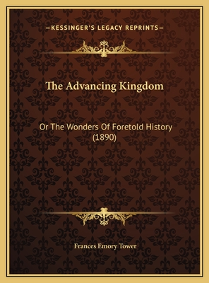 The Advancing Kingdom: Or the Wonders of Foretold History (1890) - Tower, Frances Emory