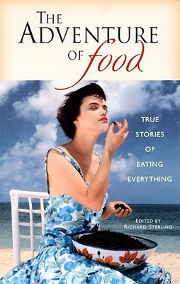 The Adventure of Food: True Stories of Eating Everything - Sterling, Richard (Editor)